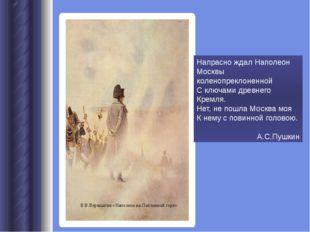 Напрасно ждал Наполеон Москвы коленопреклоненной С ключами древнего Кремля. Н