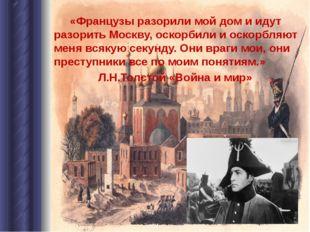 «Французы разорили мой дом и идут разорить Москву, оскорбили и оскорбляют ме