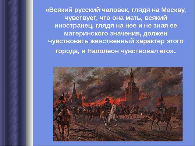 «Всякий русский человек, глядя на Москву, чувствует, что она мать, всякий ино...