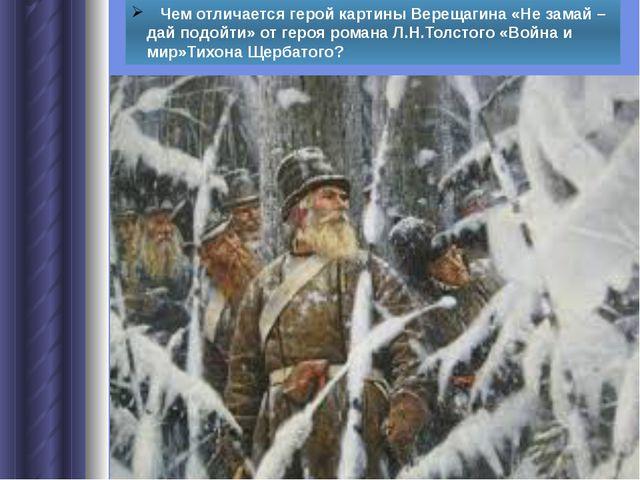 Чем отличается герой картины Верещагина «Не замай – дай подойти» от героя ро...