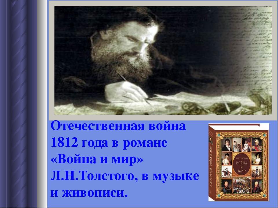 Отечественная война 1812 года в романе «Война и мир» Л.Н.Толстого, в музыке и...