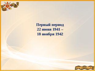 Первый период 22 июня 1941 – 18 ноября 1942