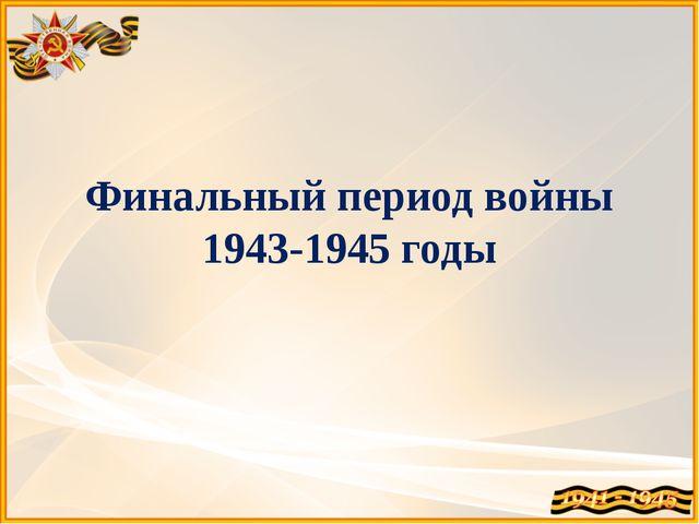 Финальный период войны 1943-1945 годы