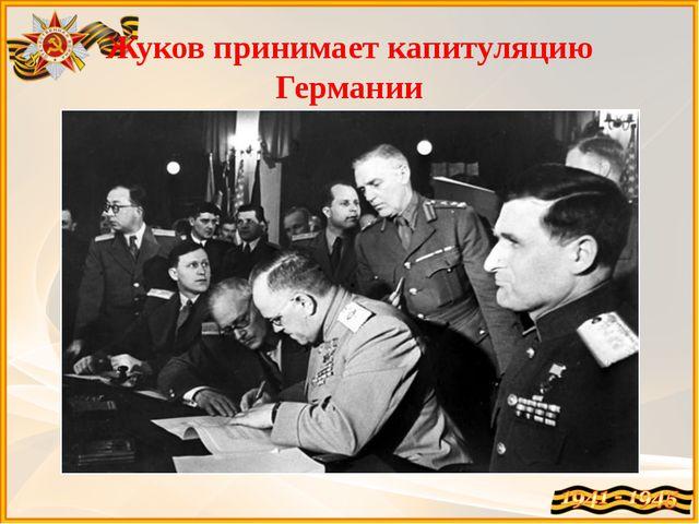 Жуков принимает капитуляцию Германии