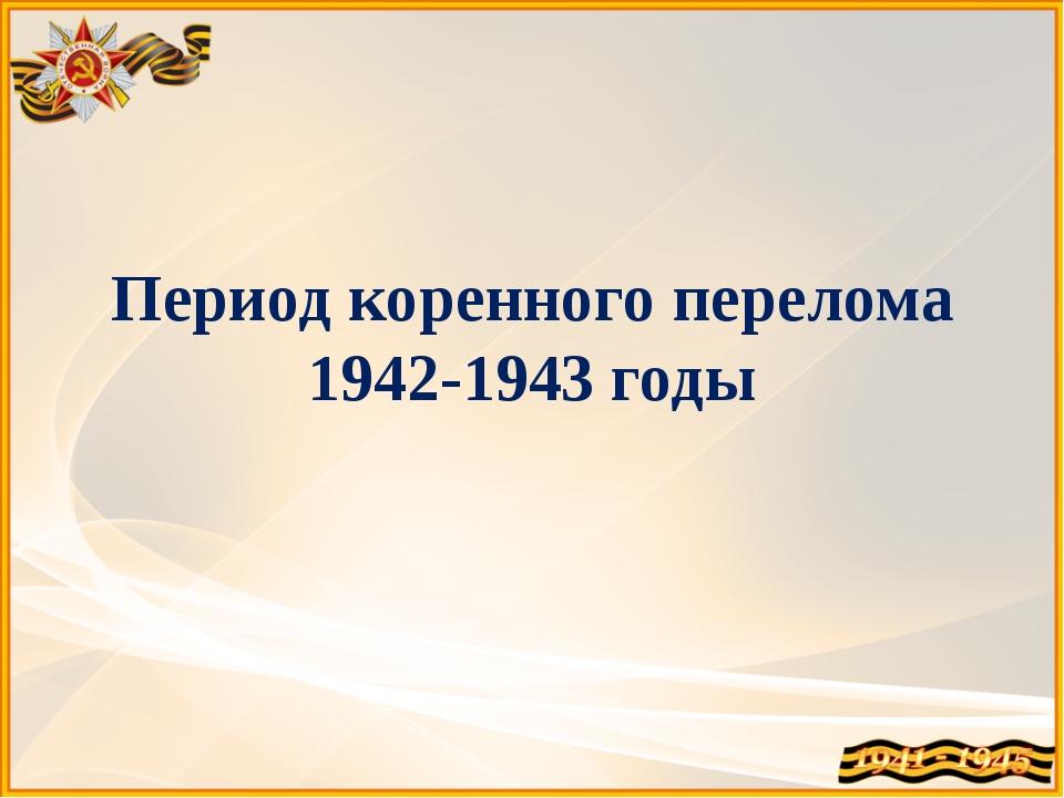 Период коренного перелома 1942-1943 годы