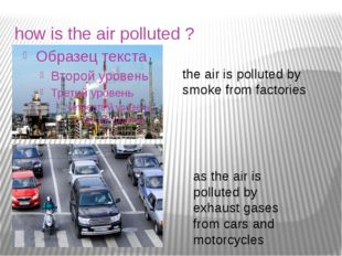 how is the air polluted ? the air is polluted by smoke from factories as the