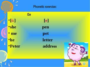 Phonetic exercise: Ee [i:] [e] she pen me pet he letter Peter address