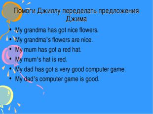 Помоги Джиллу переделать предложения Джима My grandma has got nice flowers. M