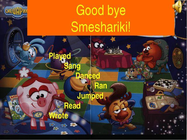 Good bye Smeshariki! Played Sang Danced Ran Jumped Read Wrote