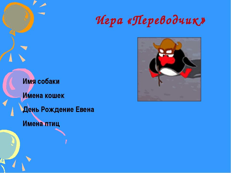 Игра «Переводчик» Имя собаки Имена кошек День Рождение Евена Имена птиц