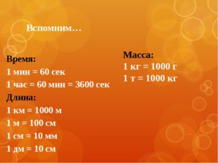 Вспомним… Время: 1 мин = 60 сек 1 час = 60 мин = 3600 сек Длина: 1 км = 1000