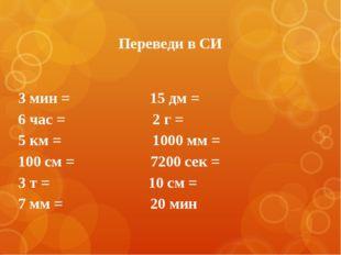 Переведи в СИ 3 мин = 15 дм = 6 час = 2 г = 5 км = 1000 мм = 100 см = 7200 се