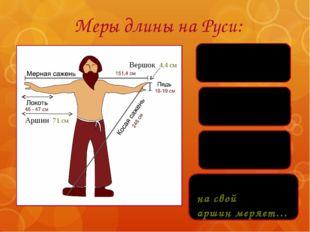 Меры длины на Руси: Каждый купец на свой аршин меряет… Аршин 71 см Вершок 4,