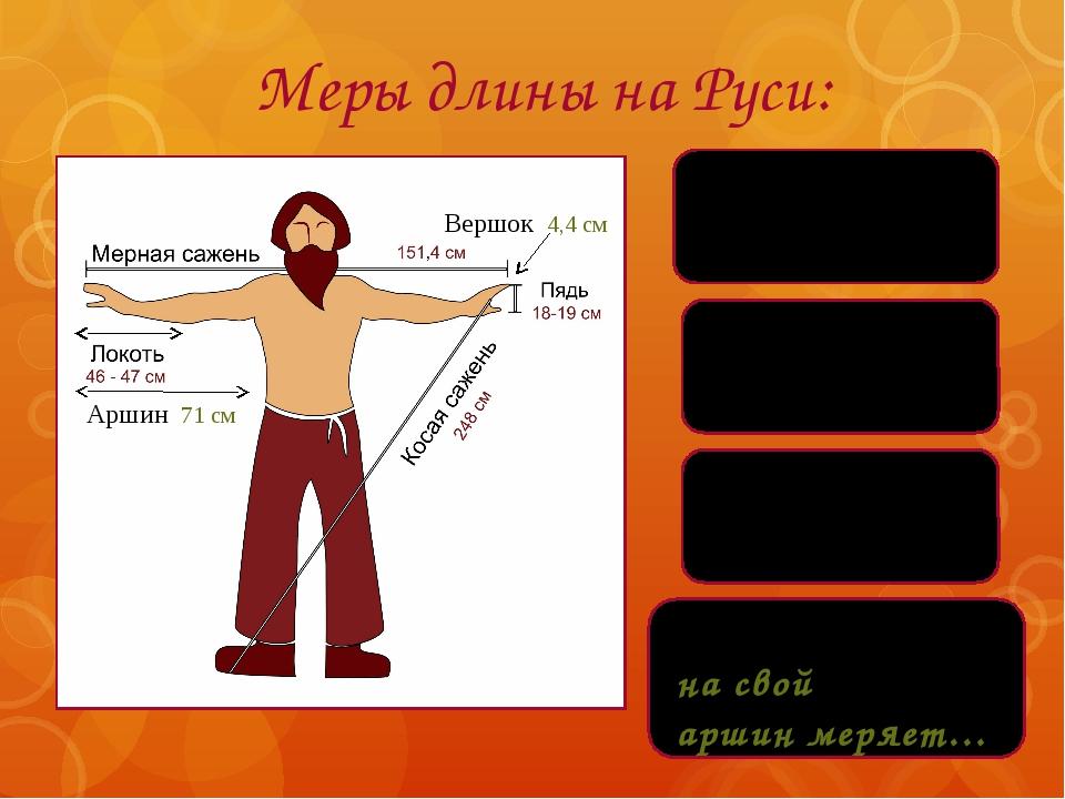 Меры длины на Руси: Каждый купец на свой аршин меряет… Аршин 71 см Вершок 4,...