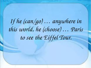 If he (can/go) … anywhere in this world, he (choose) … Paris to see the Eiff