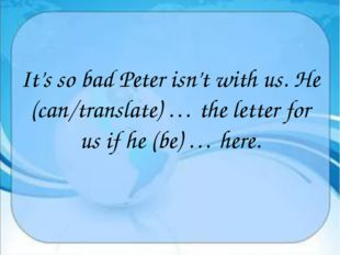 It's so bad Peter isn't with us. He (can/translate) … the letter for us if h