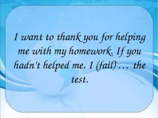 I want to thank you for helping me with my homework. If you hadn't helped me