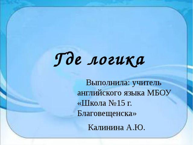 Где логика Выполнила: учитель английского языка МБОУ «Школа №15 г. Благовещен...