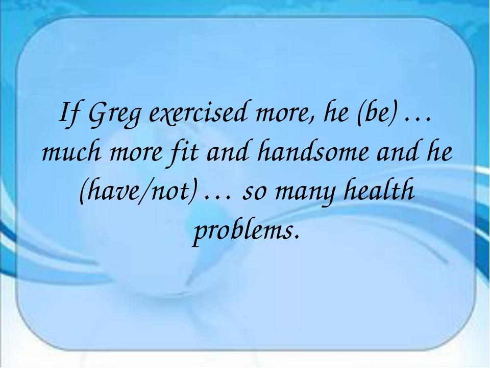 If Greg exercised more, he (be) … much more fit and handsome and he (have/no...