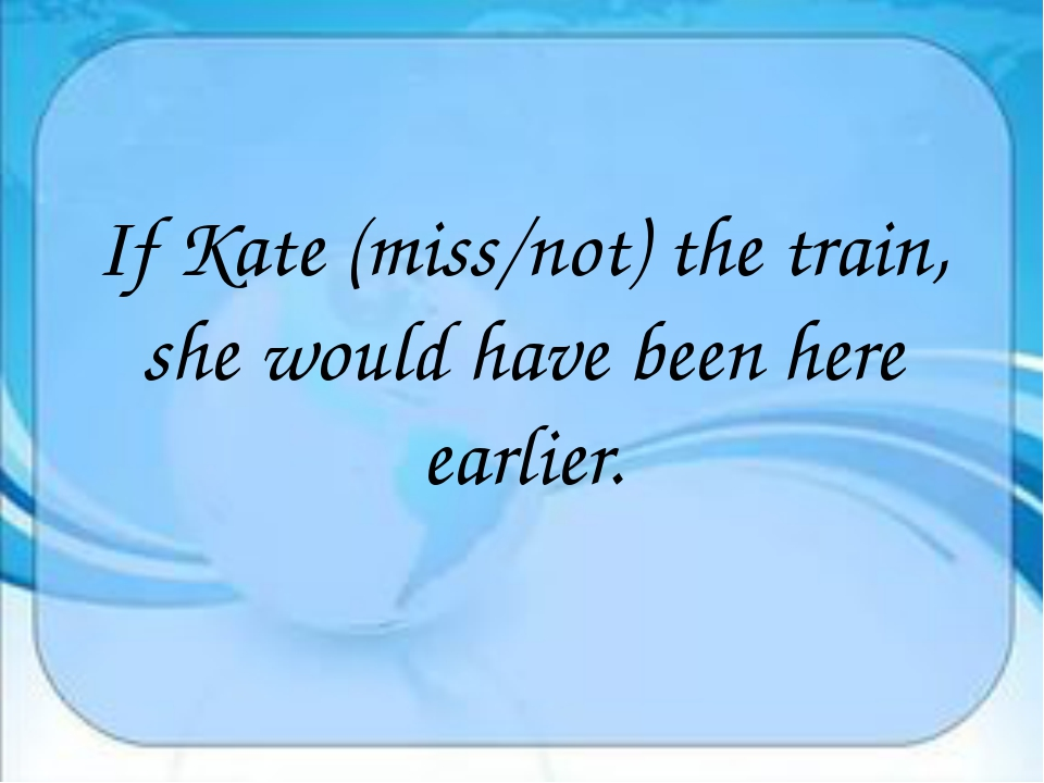 If Kate (miss/not) the train, she would have been here earlier.