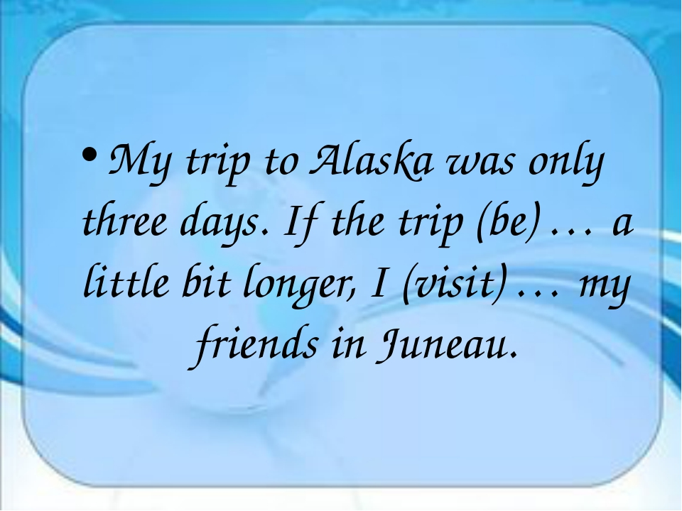 My trip to Alaska was only three days. If the trip (be) … a little bit longe...
