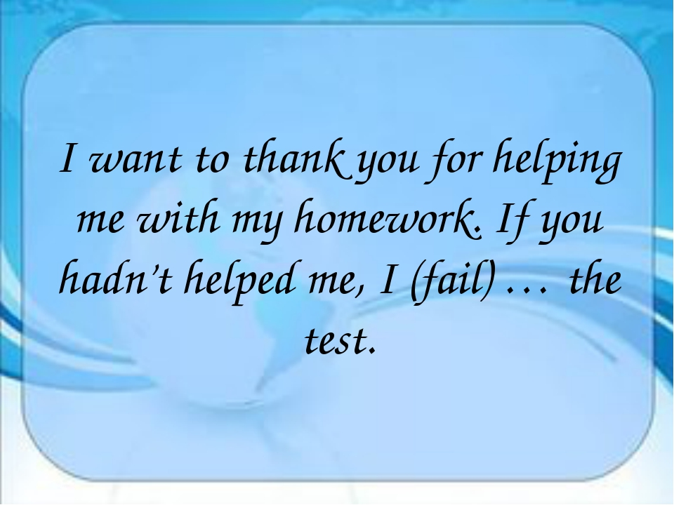 I want to thank you for helping me with my homework. If you hadn't helped me...