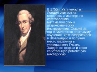 В 1755 г. Уатт уехал в Лондон учиться на механика и мастера по изготовлению м