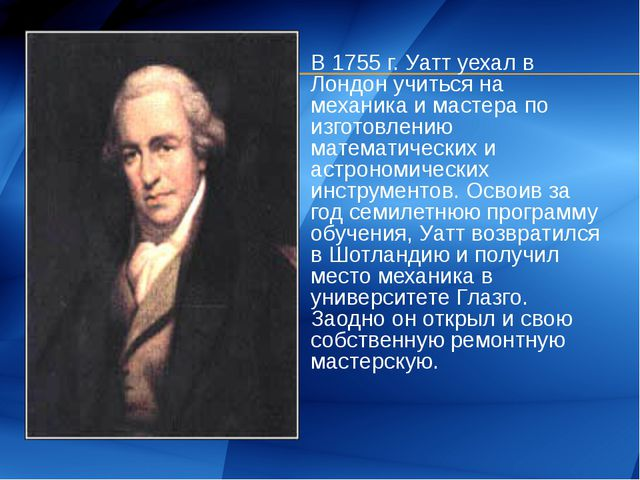 В 1755 г. Уатт уехал в Лондон учиться на механика и мастера по изготовлению м...