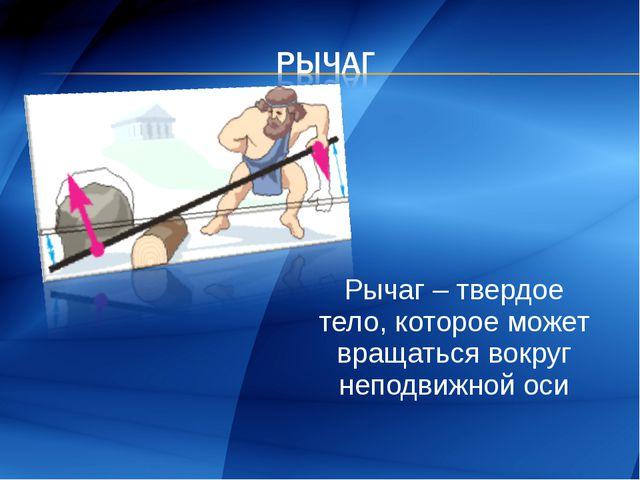 Рычаг – твердое тело, которое может вращаться вокруг неподвижной оси