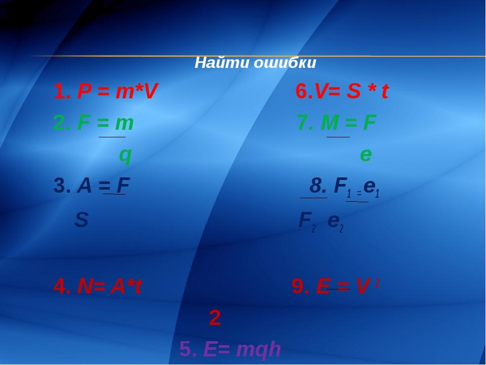 Найти ошибки 1. P = m*V 6.V= S * t 2. F = m 7. M = F q е 3. A = F 8. F1 = e1...
