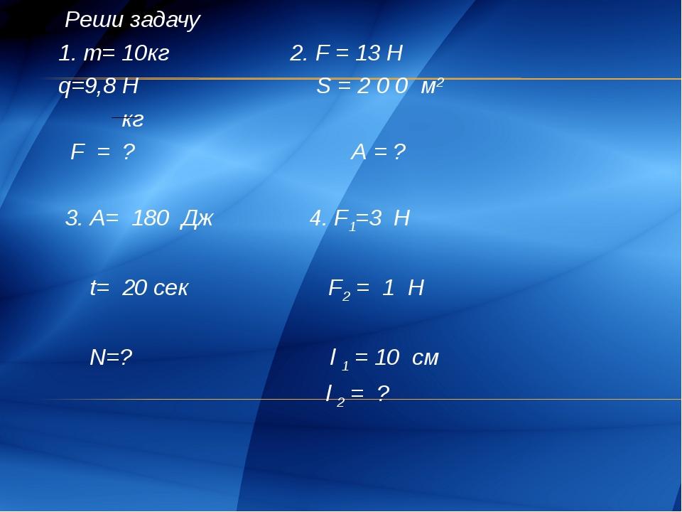 Реши задачу 1. m= 10кг 2. F = 13 Н q=9,8 H S = 2 0 0 м2 кг F = ? A = ?  3....