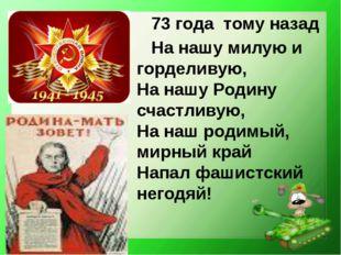 73 года тому назад На нашу милую и горделивую, На нашу Родину счастливую, На
