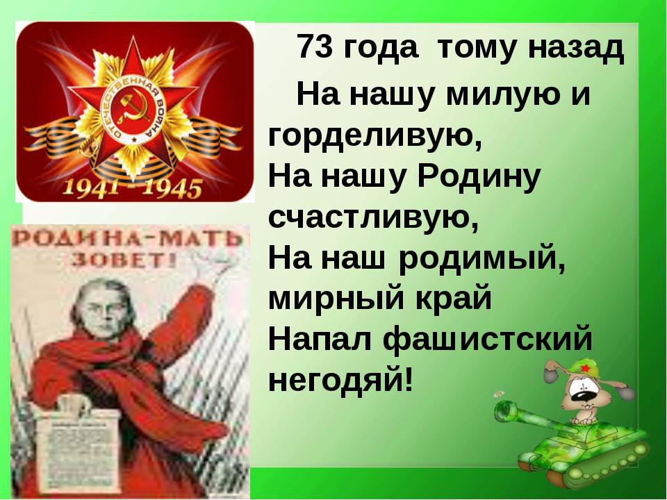 73 года тому назад На нашу милую и горделивую, На нашу Родину счастливую, На...