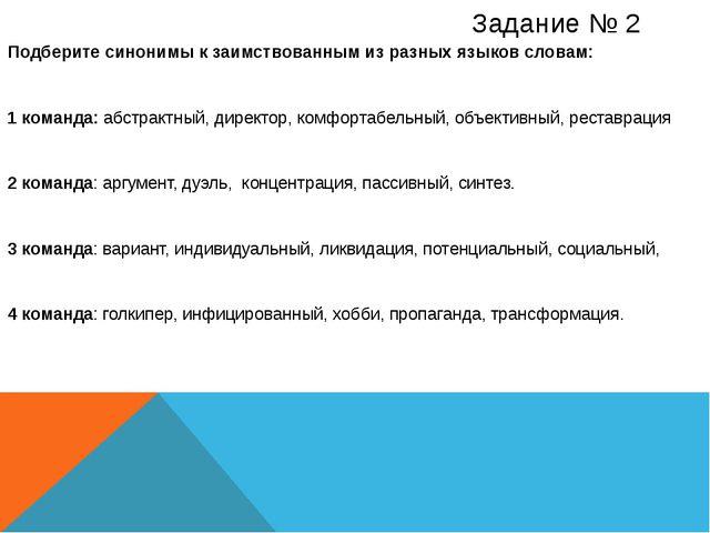 Задание № 2 Подберите синонимы к заимствованным из разных языков словам: 1 ко...