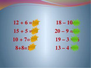 12 + 6 =18 18 – 10=8 15 + 5 =20 20 – 9 =11 10 + 7=17 19 – 3 =16 8+8=16 13 –