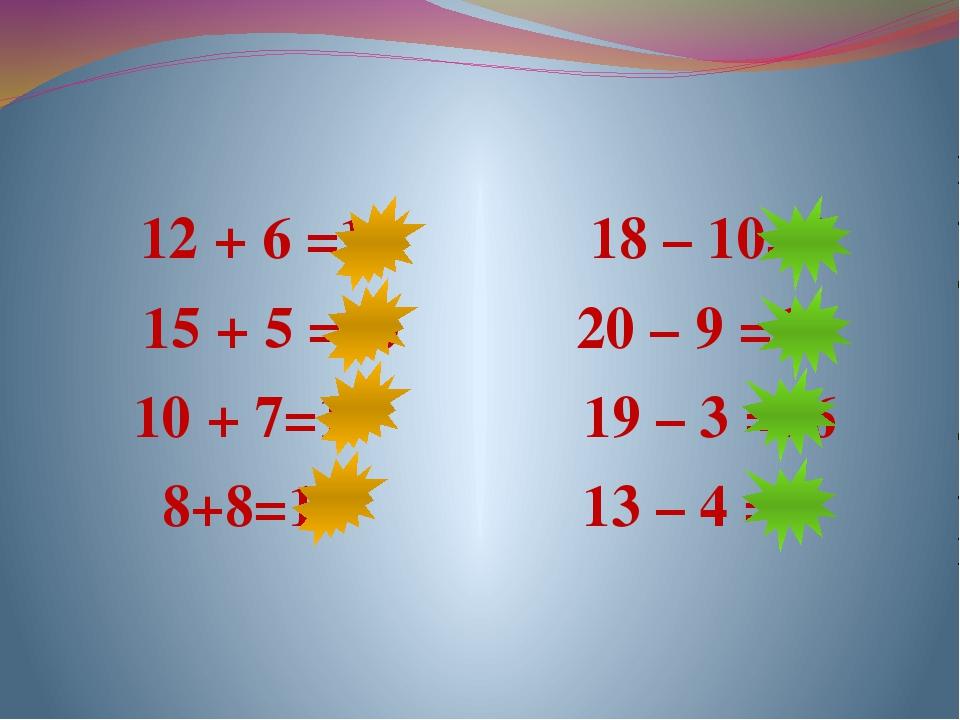 12 + 6 =18 18 – 10=8 15 + 5 =20 20 – 9 =11 10 + 7=17 19 – 3 =16 8+8=16 13 –...