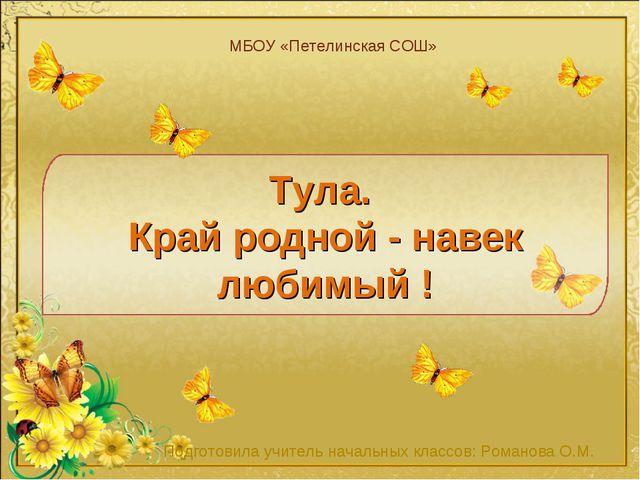 Тула. Край родной - навек любимый ! МБОУ «Петелинская СОШ» Подготовила учител...