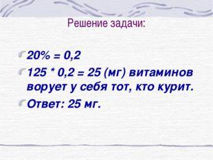 Решение задачи: 20% = 0,2 125 * 0,2 = 25 (мг) витаминов ворует у себя тот, кт