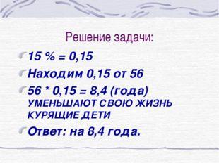 Решение задачи: 15 % = 0,15 Находим 0,15 от 56 56 * 0,15 = 8,4 (года) УМЕНЬША
