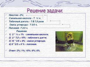 Решение задачи: Никотин -2%; Синильная кислота - ? ½ ч. Табачный деготь - ? В