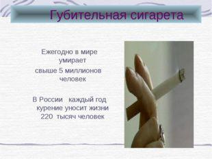 Губительная сигарета Ежегодно в мире умирает свыше 5 миллионов человек В Рос