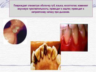 Повреждает слизистую оболочку губ, языка, носоглотки; изменяет вкусовую чувст