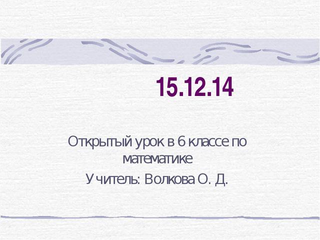 15.12.14 Открытый урок в 6 классе по математике Учитель: Волкова О. Д.