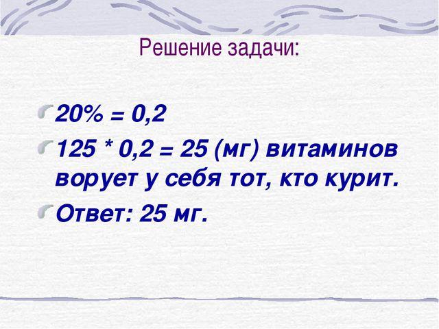 Решение задачи: 20% = 0,2 125 * 0,2 = 25 (мг) витаминов ворует у себя тот, кт...
