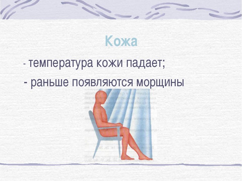 Кожа - температура кожи падает; - раньше появляются морщины