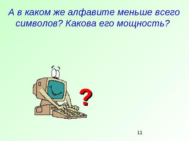 А в каком же алфавите меньше всего символов? Какова его мощность? ? ? ? ?
