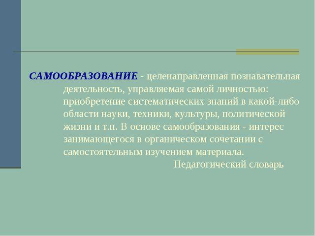 САМООБРАЗОВАНИЕ - целенаправленная познавательная деятельность, управляемая с...