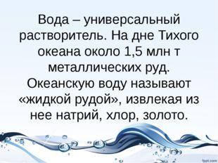 Вода – универсальный растворитель. На дне Тихого океана около 1,5 млн т метал