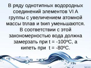 В ряду однотипных водородных соединений элементов VI A группы с увеличением а