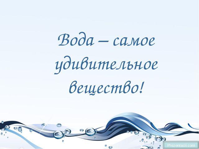 Вода – самое удивительное вещество! Prezentacii.com